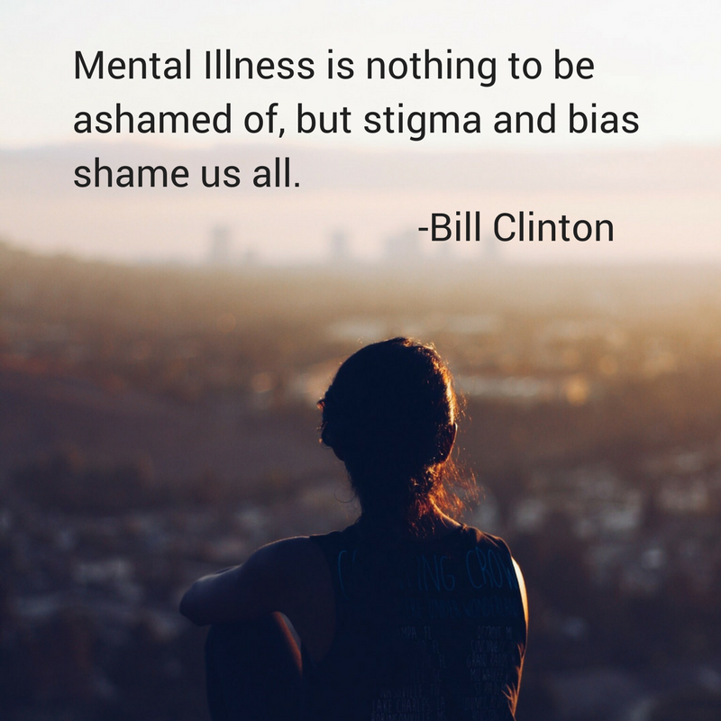 Mental Illness is nothing to be ashamed ofbut stigma and bias shame us all.-Bill Clinton