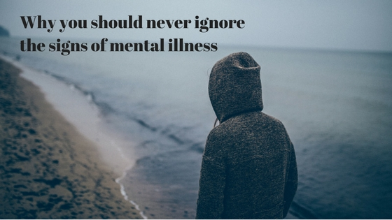 Why you should never ignorethe signs of mental illness