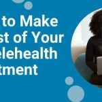 5 Ways to Make the Most of Your Next Telehealth Appointment
